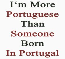 I'm More Portuguese Than Someone Born In Portugal  by supernova23