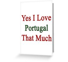 Yes I Love Portugal That Much Greeting Card