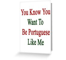 You Know You Want To Be Portuguese Like Me Greeting Card