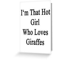 I'm That Hot Girl Who Loves Giraffes Greeting Card