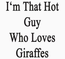 I'm That Hot Guy Who Loves Giraffes by supernova23
