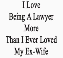 I Love Being A Lawyer More Than I Ever Loved My Ex Wife by supernova23