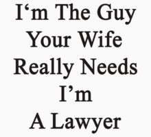 I'm The Guy Your Wife Really Needs I'm A Lawyer  by supernova23