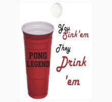 Beer Pong Legend, You Sink'em They Drink'em by latersbaby