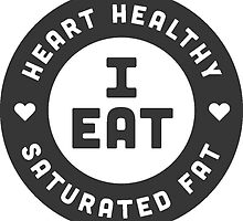 I Eat Heart Healthy Saturated Fat by Todd  Dosenberry