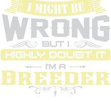 I MIGHT BE WRONG I AM A Breeder T SHIRTS by cuteshirts
