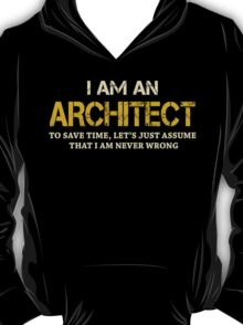 I AM AN ARCHITECT TO SAVE TIME, LET'S JUST ASSUME THAT I AM NEVER WRONG T-Shirt
