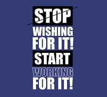Stop Wishing for it! Start Working for it! - Gym Inspirational Quotes Unisex T-Shirt