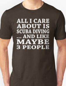 All I Care About Is Scuba Diving And Maybe Like 3 People - T shirt & Accessories T-Shirt