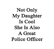 Not Only My Daughter Is Cool She Is Also A Great Police Officer Photographic Print