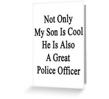 Not Only My Son Is Cool He Is Also A Great Police Officer Greeting Card