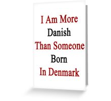 I Am More Danish Than Someone Born In Denmark Greeting Card