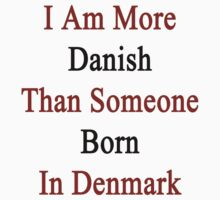 I Am More Danish Than Someone Born In Denmark by supernova23