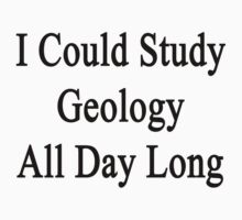 I Could Study Geology All Day Long  by supernova23