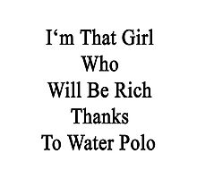 I'm That Girl Who Will Be Rich Thanks To Water Polo  Photographic Print