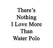 There's Nothing I Love More Than Water Polo Photographic Print