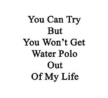 You Can Try But You Won't Get Water Polo Out Of My Life Photographic Print