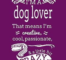 I'm A Dog Lover That Means I'm Creative Cool Passionate And A Little Bit Crazy by fashionera