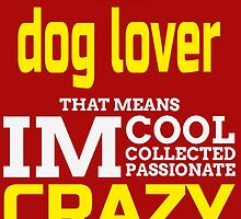 I'm A Dog Lover That Means I'm Cool Collected Passionate Crazy by fashionera