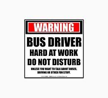 Warning Bus Driver Hard At Work Do Not Disturb Unisex T-Shirt
