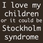 I love my children ...or it could be Stockholm syndrome by uberfrau