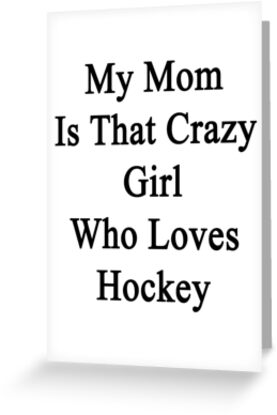 My Mom Is That Crazy Girl Who Loves Hockey by supernova23
