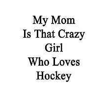 My Mom Is That Crazy Girl Who Loves Hockey Photographic Print