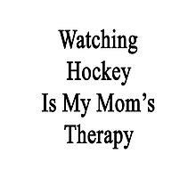 Watching Hockey Is My Mom's Therapy Photographic Print