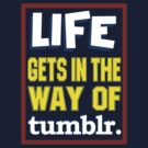 Tumblr is LIFE by rancyd