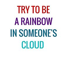 Try to be a rainbow in someone's cloud by IdeasForArtists