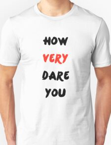 """""""How Very Dare You"""" Unisex T-Shirt"""