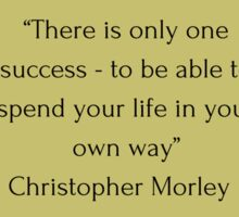"""There is only one success - to be able to spend your life in your own way"" Christopher Morley     Sticker"