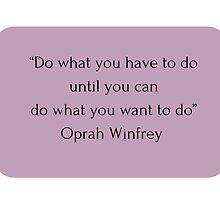 """Do what you have to do until you can do what you want to do"" Oprah Winfrey    by IdeasForArtists"
