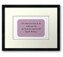 """Do what you have to do until you can do what you want to do"" Oprah Winfrey    Framed Print"