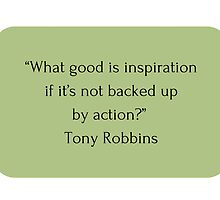 """What good is inspiration  if it's not backed up  by action?""  Tony Robbins   by IdeasForArtists"