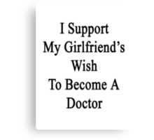 I Support My Girlfriend's Wish To Become A Doctor Canvas Print