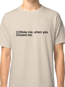 Wake me, when you need me. Classic T-Shirt