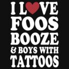 I LOVE FOOS BOOZE AND BOYS WITH TATTOOS by DanFooFighter