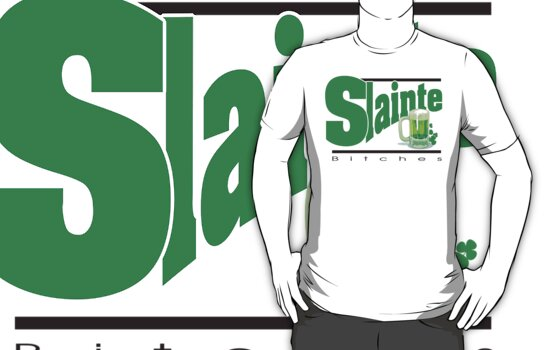 Slainte Bitches by HolidayT-Shirts