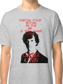 Throw your boobs in the air if you want some cumberlovin Classic T-Shirt