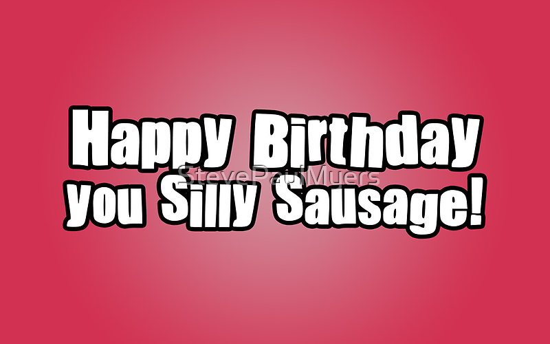 Happy Birthday you Silly Sausage! by StevePaulMyers