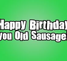 Happy Birthday you Old Sausage! by StevePaulMyers