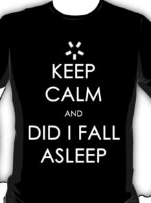 Did I Fall Asleep? T-Shirt