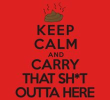 Keep calm and carry that sh*t outta here by queensoft