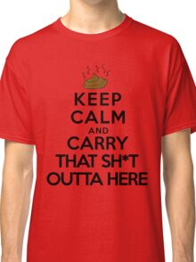 Keep calm and carry that sh*t outta here Classic T-Shirt