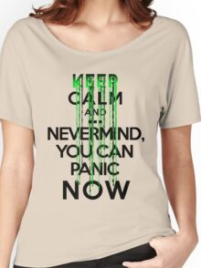Keep calm and ... nevermind, you can panic NOW Women's Relaxed Fit T-Shirt
