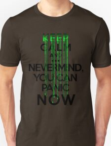 Keep calm and ... nevermind, you can panic NOW Unisex T-Shirt
