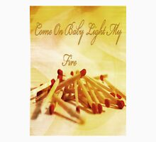 Come On Baby Light My Fire!  T-Shirt