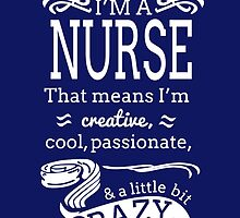 I'm A Nurse That Means I'm Creative Cool Passionate And Little Bit Crazy by fashionera