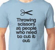 Throwing Scissors At People Who Need To Cut It Out! Unisex T-Shirt